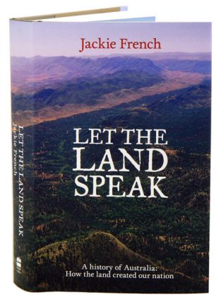 Let the land speak: a history of Australia: how the land created our nation. Jackie French.