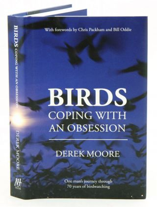 Birds: coping with an obsession: one man's journey through 70 years of birdwatching. Derek Moore.