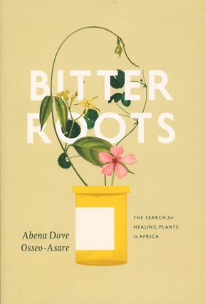 Bitter roots: the search for healing plants in Africa. Abena Dove Osseo-Asare.