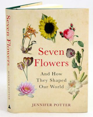 Seven flowers: and how they shaped our world. Jennifer Potter