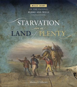 Starvation in a land of plenty: Wills' diary of the fateful Burke and Wills Expedition. Michael Cathcart.