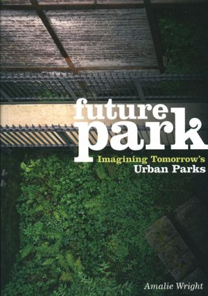 Future park: imagining tomorrow's urban parks. Amalie Wright