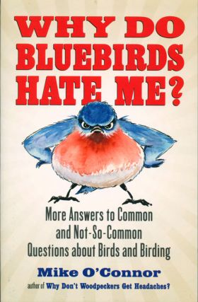 Why do bluebirds hate me: more answers to common and not-so-common questions about birds and birding. Mike O'Connor.
