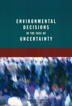 Environmental decisions in the face of uncertainty. Institute of Medicine