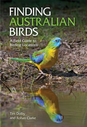 Finding Australian birds: a field guide to birding locations. Tim Dolby, Rohan Clarke.