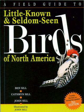 A field guide to little-known and seldom-seen birds of North America. Ben Sill, Cathryn Sill, John Sill.