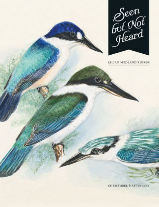 Seen but not heard: Lilian Medland's birds. Christobel Mattingley.