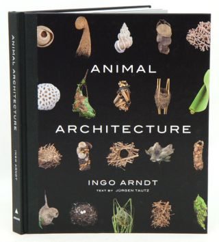 Animal architecture. Ingo Arndt, Jurgen Tautz.
