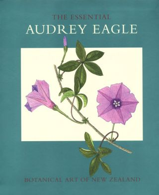 Essential Audrey Eagle: botanical art of New Zealand. Audrey Eagle.