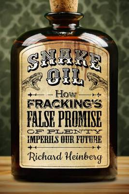 Snake oil: how fracking's false promise of plenty imperils our future