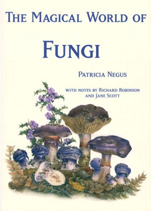 The magical world of fungi. Patricia Negus, Richard Robinson, Jane Scott