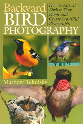 Backyard bird photography: how to attract birds to your home and create beautiful photographs. Mathew Tekulsky.