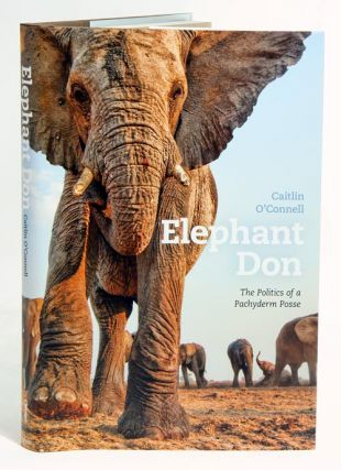 Elephant Don: the politics of a pachyderm posse. Caitlin O'Connell.