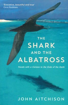The shark and the albatross: travels with a camera to the ends of the earth. John Aitchison.