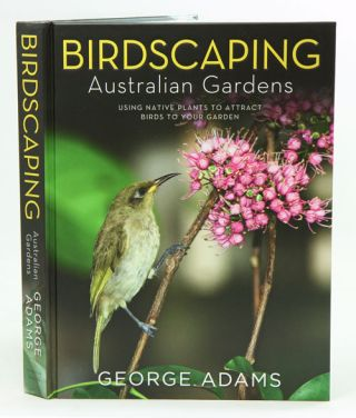 Birdscaping Australian gardens: using native plants to attract birds to your garden. George Adams