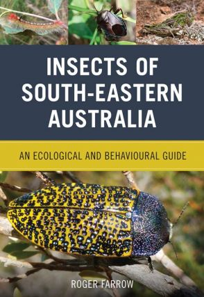 Insects of south-eastern Australia: an ecological and behavioural guide. Roger Farrow