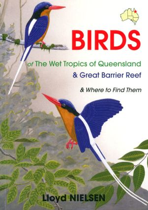 Birds of the wet tropics of Queensland and Great Barrier Reef and where to find them. Lloyd Nielsen