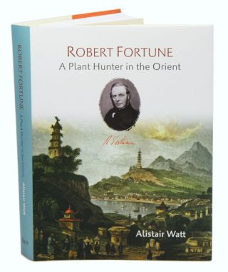 Robert Fortune: a plant hunter in the Orient. Alistair Watt.