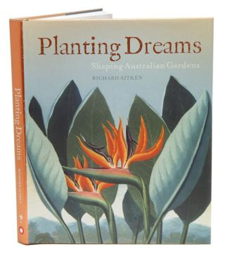 Planting dreams: shaping Australian gardens. Richard Aitken