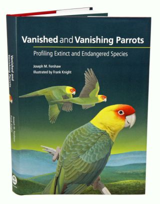 Vanished and vanishing parrots: profiling extinct and endangered species. Joseph Forshaw, Frank...