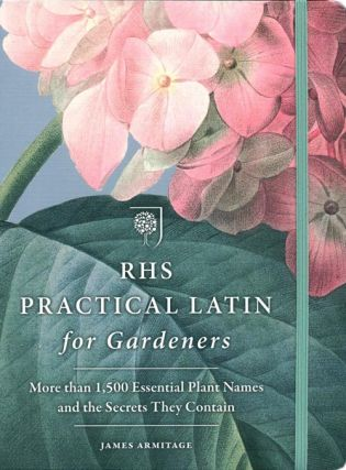RHS practical Latin for gardeners: more than 1,500 essential plant names and the secrets they contain. James Armitage.