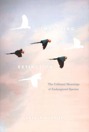 Imagining extinction: the cultural meanings of endangered species. Ursula K. Heise