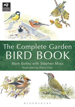 The complete garden bird book: how to identify and attract birds to your garden. Mark Golley, Stephen Moss, Dave Daly.