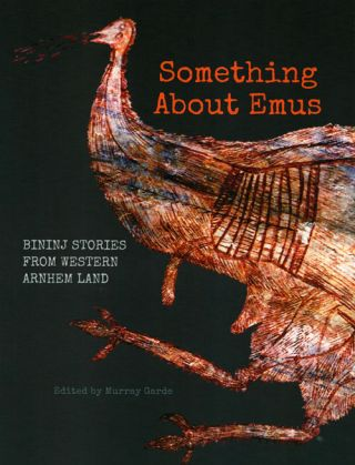 Something about Emus: indigenous knowledge of Emus from Western Arnhem Land. Murray Garde