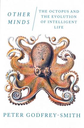 Other minds: the octopus and the evolution of intelligent life. Peter Godfrey-Smith