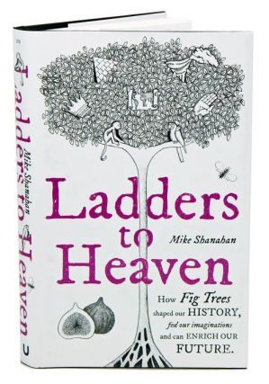 Ladders to heaven: how fig trees shaped our history, fed our imaginations and can enrich our future. Mike Shanahan.