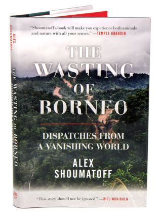 The wasting of Borneo: dispatches from a vanishing world. Alex Shoumatoff