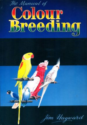 The manual of colour breeding. Parrakeets, Lovebirds, Cockatiels and other parrots, including unversal breeding programmes. Jim Hayward.