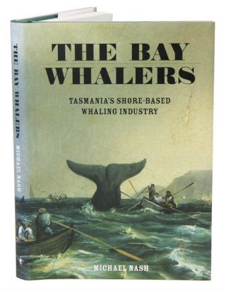 The bay whalers: Tasmania's shore-based whaling industry. Michael Nash