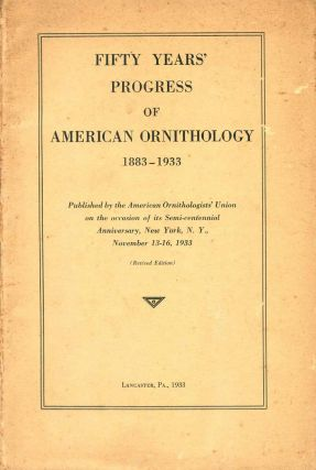 Fifty years' progress of American ornithology 1883-1933. Frand Chapman, T. S. Palmer