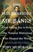 Multifarious Mr Banks: from Botany Bay to Kew, the natural historian who shaped the world. Toby...