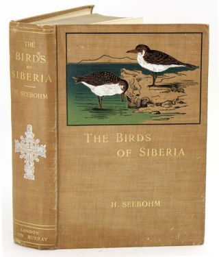 The birds of Siberia: a record of a naturalist's visits to the valleys of the Petchora and Yenesi. Henry Seebohm.